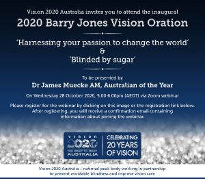Vision 2020 Australia invites you to attend the inaugural 2020 Barry Jones Vision Oration. 'Harnessing your passion to change the world' & 'Blinded by sugar' To be presented by Dr James Muecke AM, Australian of the Year On 28 October 2020, 5.00-6.00pm AEST via Zoom webinar. Please register for the webinar by clicking on this image or the registration link below. After registering, you will receive a confirmation email containing information about joining the webinar.